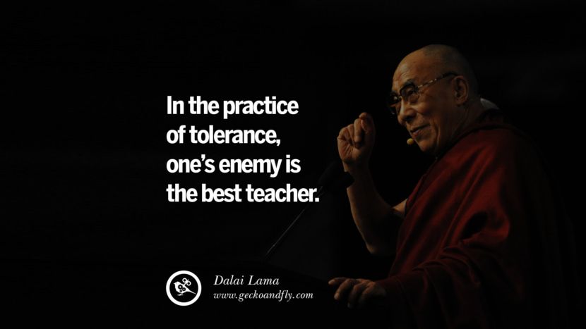 Quotes In the practice of tolerance, one's enemy is the best teacher. - Dalai Lama best inspirational tumblr quotes instagram