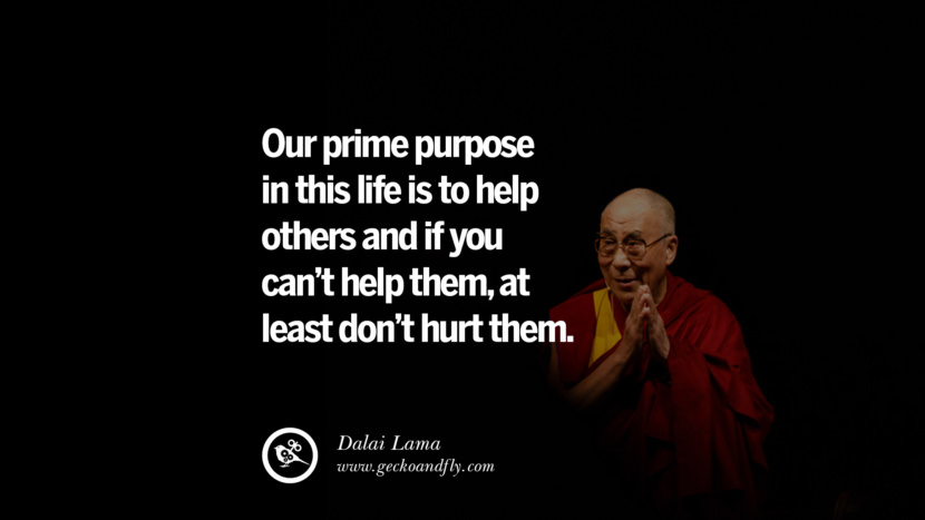 Quotes Our prime purpose in this life is to help others and if you can't help them, at least don't hurt them. - Dalai Lama best inspirational tumblr quotes instagram