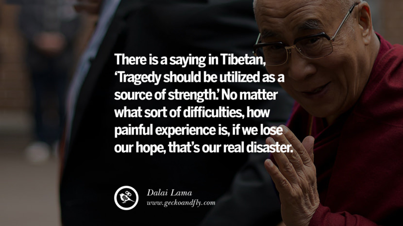 Quotes There is a saying in Tibetan, 'Tragedy should be utilized as a source of strength.' No matter what sort of difficulties, how painful experience is, if we lose our hope, that's our real disaster. - Dalai Lama best inspirational tumblr quotes instagram