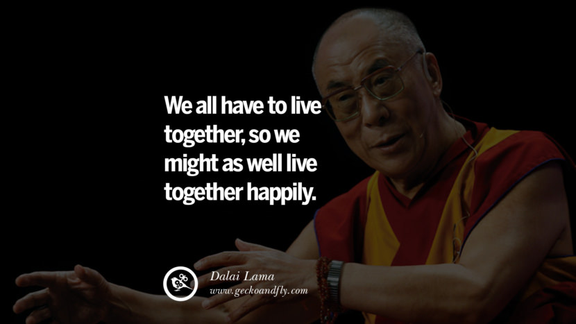 Quotes We all have to live together, so we might as well live together happily. - Dalai Lama best inspirational tumblr quotes instagram
