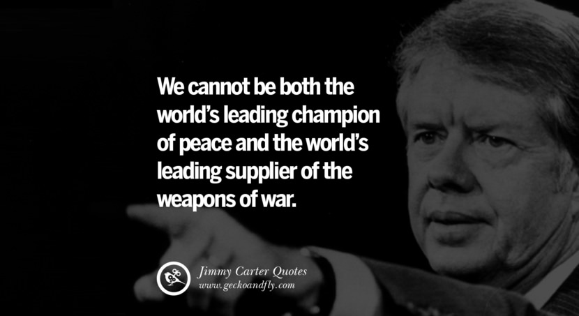 We cannot be both the world's leading champion of peace and the world's leading supplier of the weapons of war. - Jimmy Carter Quotes on Racism, Gay Marriage, Democracy and Discrimination