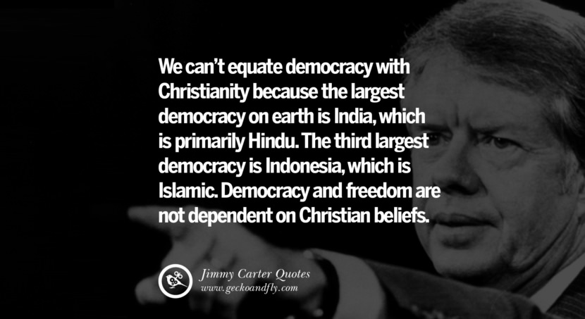 We can't equate democracy with Christianity because the largest democracy on earth is India, which is primarily Hindu. The third largest democracy is Indonesia, which is Islamic. Democracy and freedom are not dependent on Christian beliefs. - Jimmy Carter Quotes on Racism, Gay Marriage, Democracy and Discrimination
