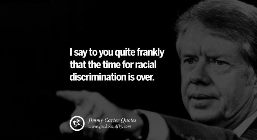 I say to you quite frankly that the time for racial discrimination is over. - Jimmy Carter Quotes on Racism, Gay Marriage, Democracy and Discrimination