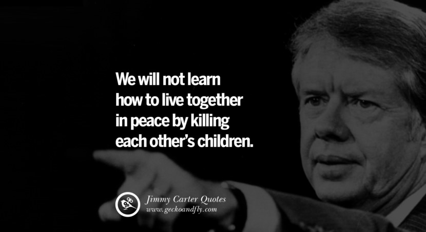 We will not learn how to live together in peace by killing each other's children. - Jimmy Carter Quotes on Racism, Gay Marriage, Democracy and Discrimination