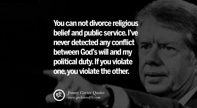 You can not divorce religious belief and public service. I've never detected any conflict between God's will and my political duty. If you violate one, you violate the other. - Jimmy Carter Quotes on Racism, Gay Marriage, Democracy and Discrimination