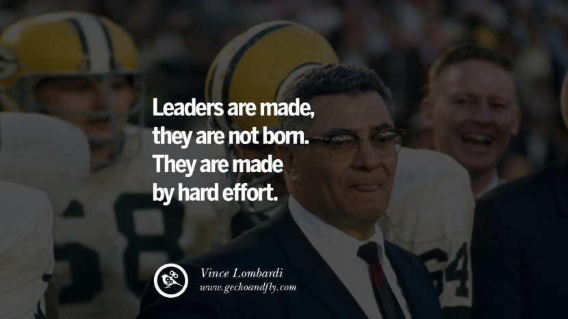 Inspirational and Motivational Quotes on Management Leadership style skills Leaders are made, they are not born. They are made by hard effort. - Vince Lombardi instagram pinterest facebook twitter tumblr quotes life funny best inspirational