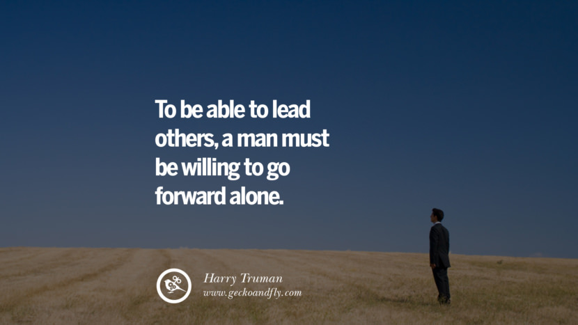 Inspirational and Motivational Quotes on Management Leadership style skills To be able to lead others, a man must be willing to go forward alone. - Harry Truman instagram pinterest facebook twitter tumblr quotes life funny best inspirational