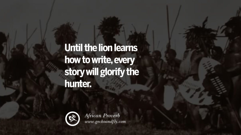 Until the lion learns how to write, every story will glorify the hunter. - African Proverb