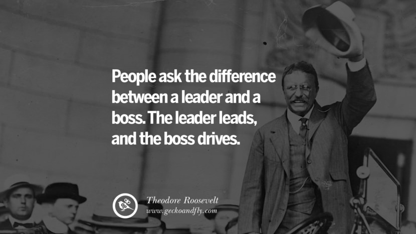 Inspirational and Motivational Quotes on Management Leadership style skills People ask the difference between a leader and a boss. The leader leads, and the boss drives. - Theodore Roosevelt instagram pinterest facebook twitter tumblr quotes life funny best inspirational