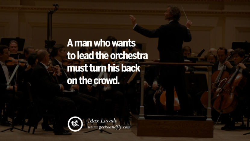 Inspirational and Motivational Quotes on Management Leadership style skills A man who wants to lead the orchestra must turn his back on the crowd. - Max Lucado instagram pinterest facebook twitter tumblr quotes life funny best inspirational