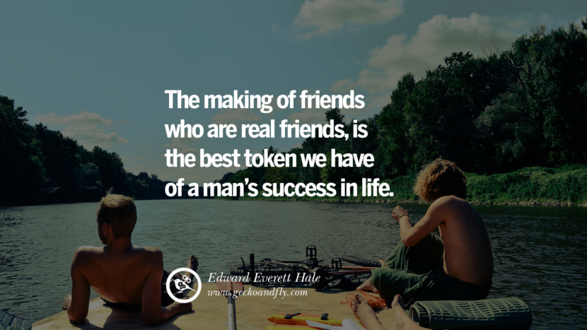 Inspiring Quotes about Life The making of friends who are real friends, is the best token we have of a man's success in life. - Edward Everett Hale