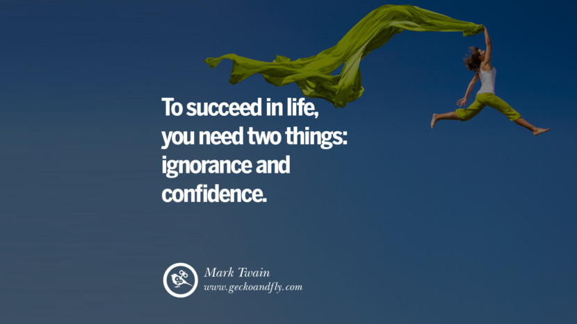 Inspiring Quotes about Life To succeed in life, you need two things: ignorance and confidence. - Mark Twain