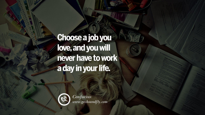 Inspiring Quotes about Life Choose a job you love, and you will never have to work a day in your life. - Confucius