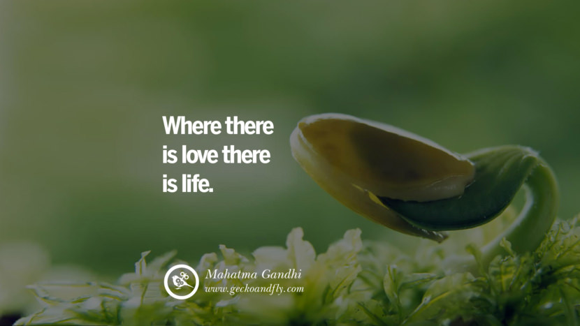 Inspiring Quotes about Life Where there is love there is life. - Mahatma Gandhi