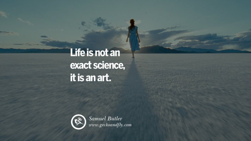Inspiring Quotes about Life Life is not an exact science, it is an art. - Samuel Butler
