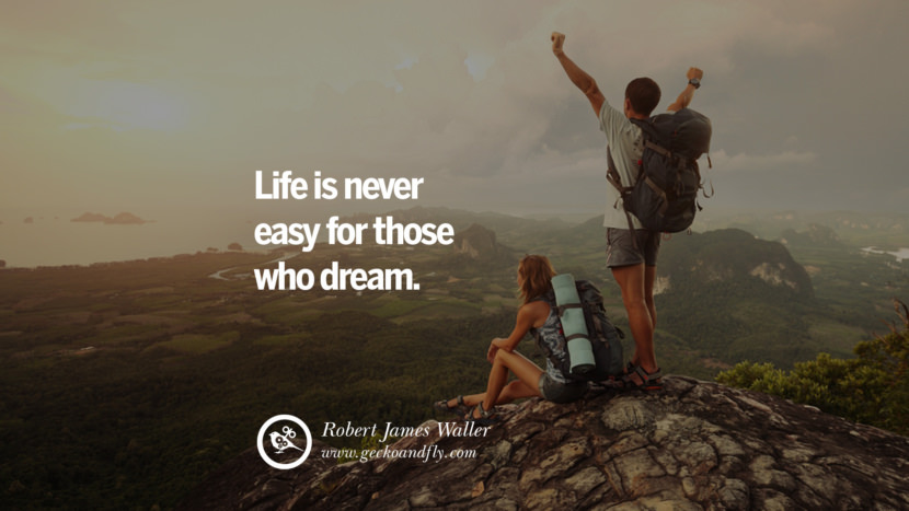 Inspiring Quotes about Life Life is never easy for those who dream. - Robert James Waller