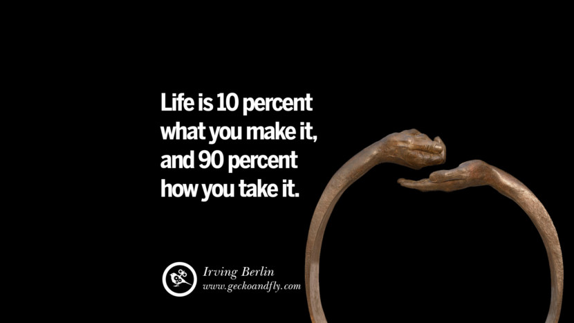 Inspiring Quotes about Life Life is 10 percent what you make it, and 90 percent how you take it. - Irving Berlin
