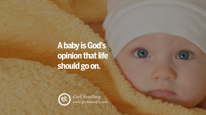 Inspiring Quotes about Life A baby is God's opinion that life should go on. - Carl Sandburg