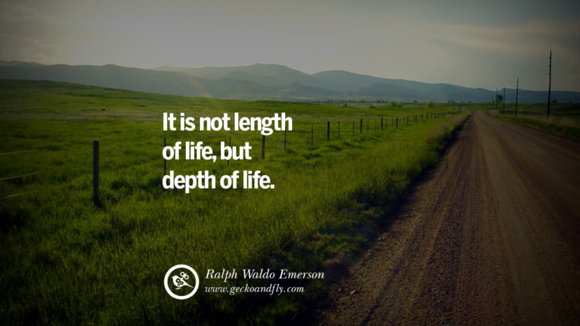 Inspiring Quotes about Life It is not length of life, but depth of life. - Ralph Waldo Emerson