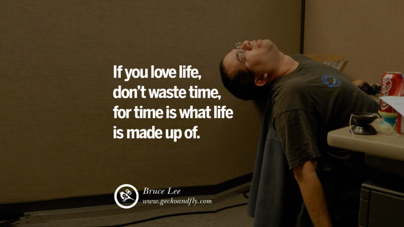 Inspiring Quotes about Life If you love life, don't waste time, for time is what life is made up of. - Bruce Lee