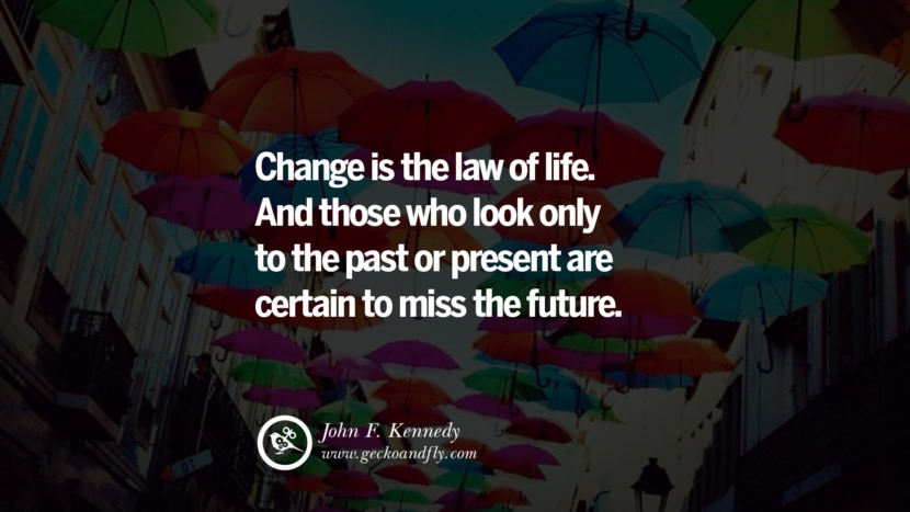 Inspiring Quotes about Life Change is the law of life. And those who look only to the past or present are certain to miss the future. - John F. Kennedy