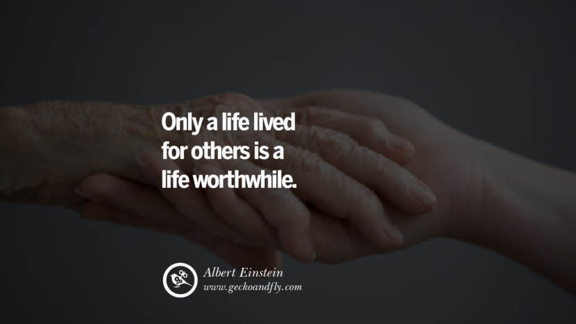Inspiring Quotes about Life Only a life lived for others is a life worthwhile. - Albert Einstein