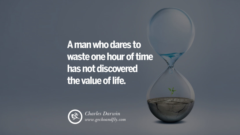 Inspiring Quotes about Life A man who dares to waste one hour of time has not discovered the value of life. - Charles Darwin