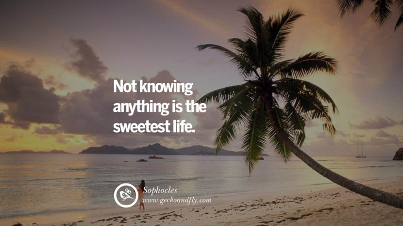 Inspiring Quotes about Life Not knowing anything is the sweetest life. - Sophocles