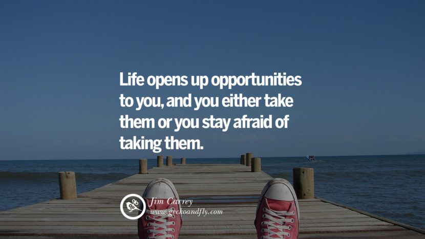 Inspiring Quotes about Life Life opens up opportunities to you, and you either take them or you stay afraid of taking them. - Jim Carrey