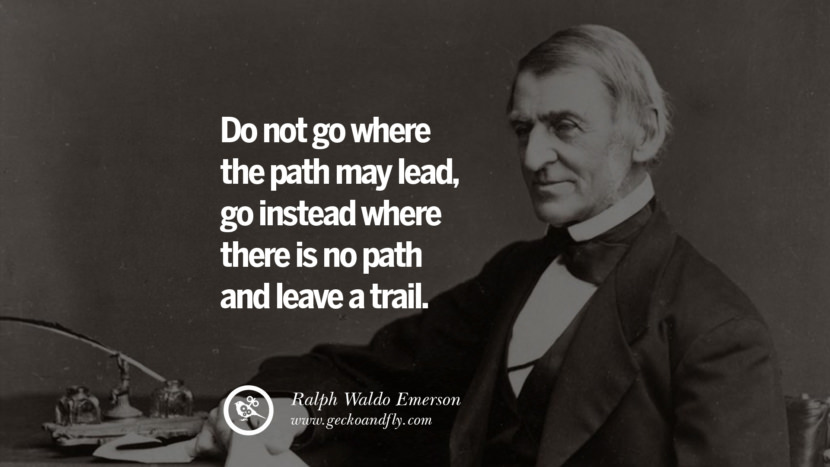 Do not go where the path may lead, go instead where there is no path and leave a trail. - Ralph Waldo Emerson Motivational Quotes for Small Startup Business Ideas Start up instagram pinterest facebook twitter tumblr quotes life funny best inspirational