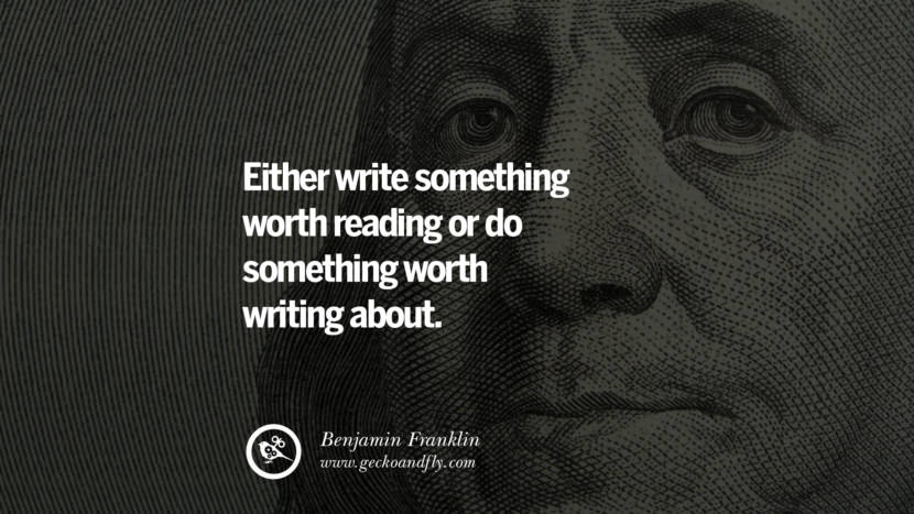 Either write something worth reading or do something worth writing about. - Benjamin Franklin Motivational Quotes for Small Startup Business Ideas Start up instagram pinterest facebook twitter tumblr quotes life funny best inspirational