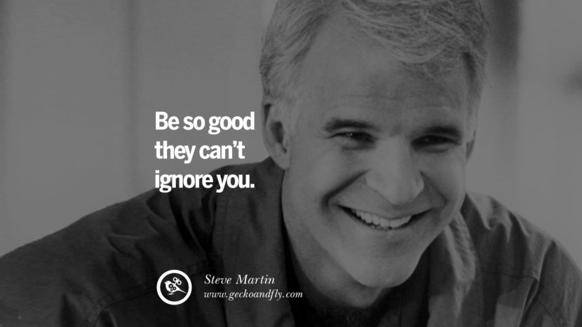 Be so good they can't ignore you. - Steve Martin Motivational Quotes for Small Startup Business Ideas Start up instagram pinterest facebook twitter tumblr quotes life funny best inspirational