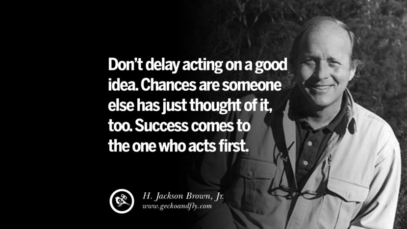 Don't delay acting on a good idea. Chances are someone else has just thought of it, too. Success comes to the one who acts first. - H. Jackson Brown, Jr. Motivational Quotes for Small Startup Business Ideas Start up instagram pinterest facebook twitter tumblr quotes life funny best inspirational
