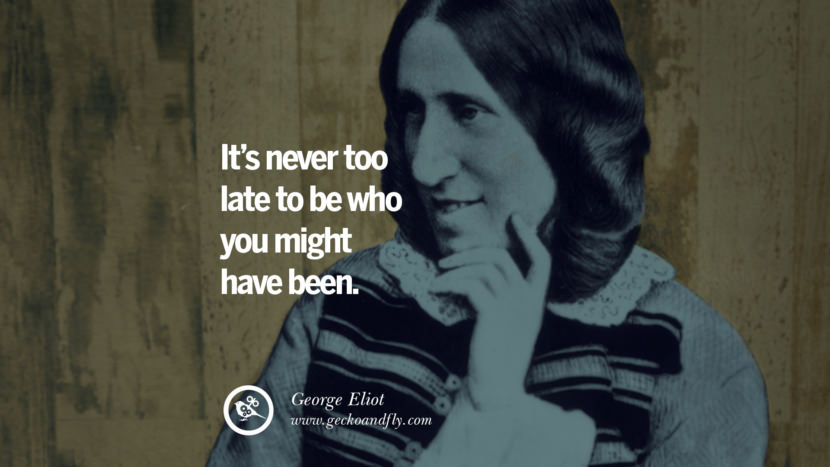 It's never too late to be who you might have been. - George Eliot  Motivational Quotes for Small Startup Business Ideas Start up instagram pinterest facebook twitter tumblr quotes life funny best inspirational