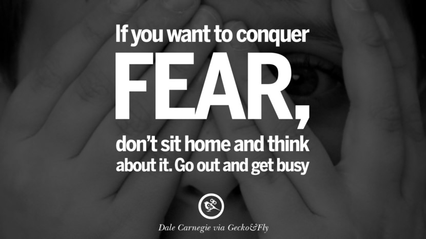 Inspirational Motivational Poster Quotes on Sports and Life If you want to conquer fear, don't sit home and think about it. Go out and get busy. - Dale Carnegie instagram twitter reddit pinterest tumblr facebook