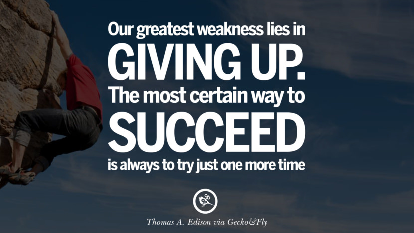 Inspirational Motivational Poster Quotes on Sports and Life Our greatest weakness lies in giving up. The most certain way to succeed is always to try just one more time. - Thomas A. Edison instagram twitter reddit pinterest tumblr facebook