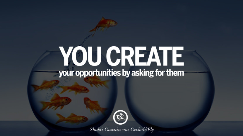 Inspirational Motivational Poster Quotes on Sports and Life You create your opportunities by asking for them. - Shakti Gawain