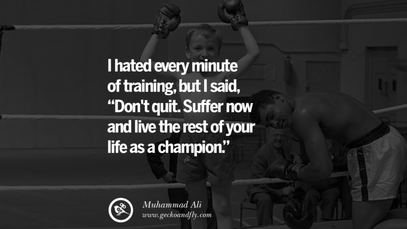 I hated every minute of training, but I said, 'Don't quit. Suffer now and live the rest of your life as a champion.' - Muhammad Ali instagram twitter reddit pinterest tumblr facebook