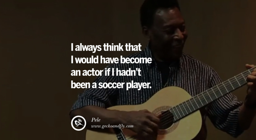 football fifa brazil world cup 2014 I always think that I would have become an actor if I hadn't been a soccer player. - Pele best inspirational tumblr quotes instagram