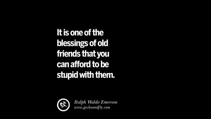 quotes about friendship love friends It is one of the blessings of old friends that you can afford to be stupid with them. - Ralph Waldo Emerson instagram pinterest facebook twitter tumblr quotes life funny best inspirational