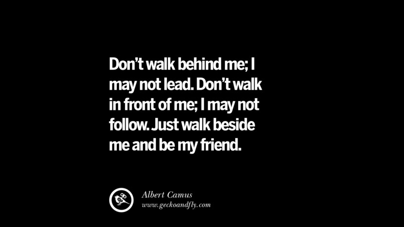 quotes about friendship love friends Don't walk behind me; I may not lead. Don't walk in front of me; I may not follow. Just walk beside me and be my friend. - Albert Camus instagram pinterest facebook twitter tumblr quotes life funny best inspirational