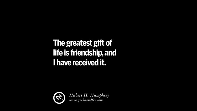quotes about friendship love friends The greatest gift of life is friendship, and I have received it. - Hubert H. Humphrey instagram pinterest facebook twitter tumblr quotes life funny best inspirational