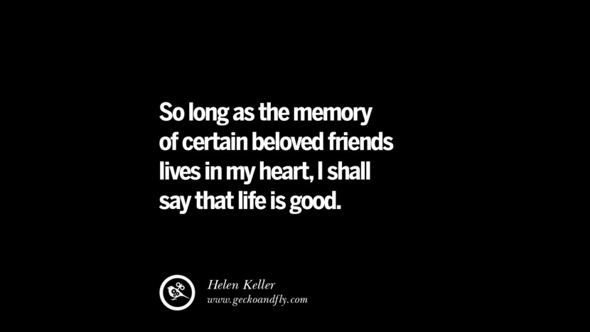 quotes about friendship love friends So long as the memory of certain beloved friends lives in my heart, I shall say that life is good. - Helen Keller instagram pinterest facebook twitter tumblr quotes life funny best inspirational