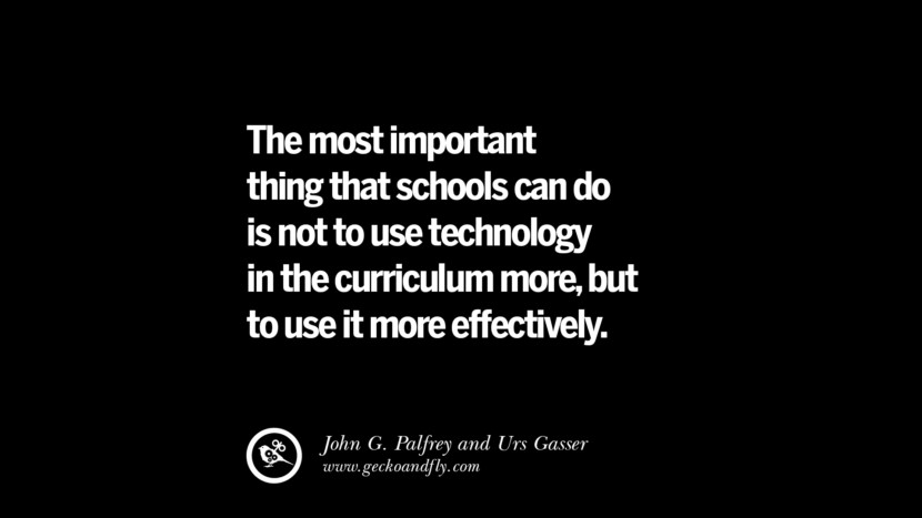 Quotes on Education The most important thing that schools can do is not to use technology in the curriculum more, but to use it more effectively. - John G. Palfrey and ‎Urs Gasser best inspirational tumblr quotes instagram