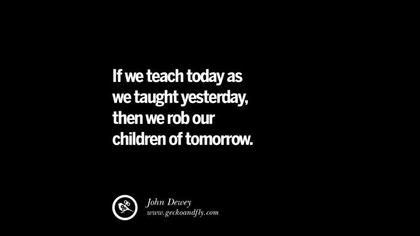 Quotes on Education If we teach today as we taught yesterday, then we rob our children of tomorrow. - John Dewey best inspirational tumblr quotes instagram