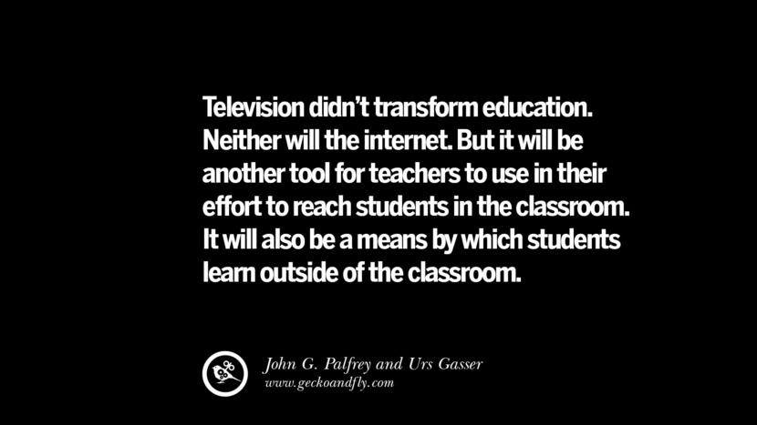 Quotes on Education Television didn't transform education. Neither will the internet. But it will be another tool for teachers to use in their effort to reach students in the classroom. It will also be a means by which students learn outside of the classroom. - John G. Palfrey and ‎Urs Gasser best inspirational tumblr quotes instagram