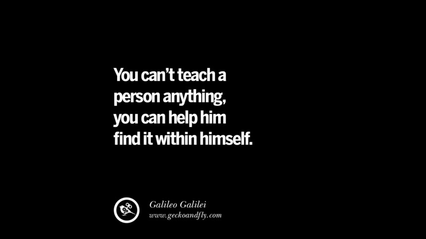 Quotes on Education You can't teach a person anything, you can help him find it within himself. - Galileo Galilei best inspirational tumblr quotes instagram