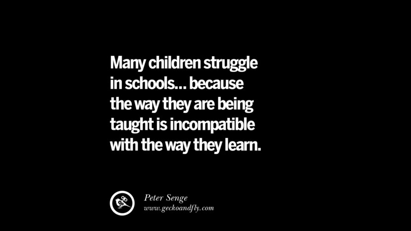 Quotes on Education Many children struggle in schools... because the way they are being taught is incompatible with the way they learn. - Peter Senge best inspirational tumblr quotes instagram