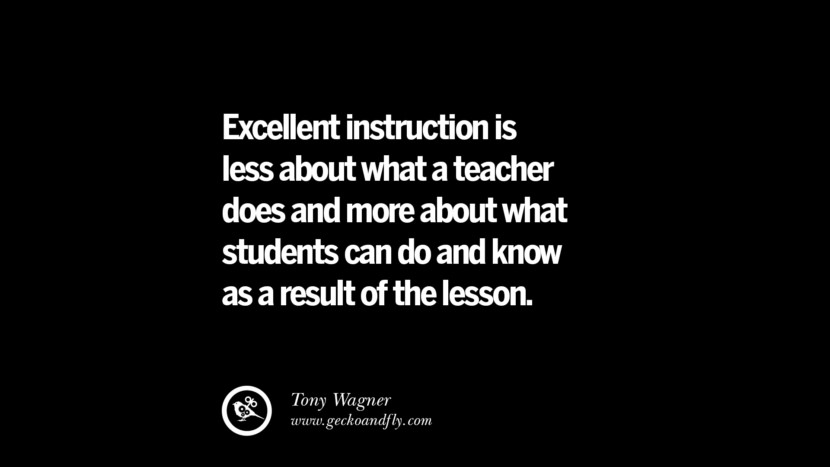 Quotes on Education Excellent instruction is less about what a teacher does and more about what students can do and know as a result of the lesson. - Tony Wagner best inspirational tumblr quotes instagram