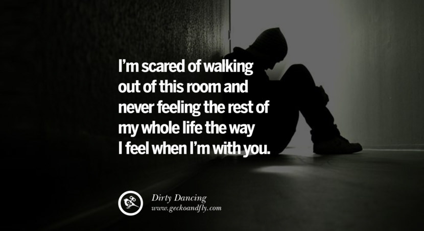 quotes about love I'm scared of walking out of this room and never feeling the rest of my whole life the way I feel when I'm with you. - Dirty Dancing instagram pinterest facebook twitter tumblr quotes life funny best inspirational